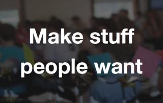 Make stuff people want